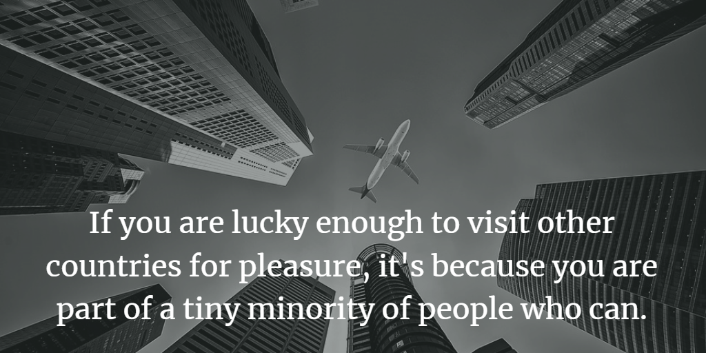 If you are lucky enough to visit other countries for pleasure, it's because you are part of a tiny minority of people who can.
