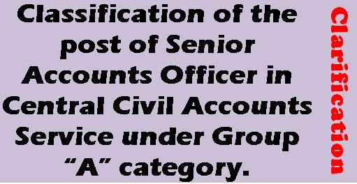 """Classification of the post of Senior Accounts Officer in Central Civil Accounts Service under Group """"A"""" category: Clarification"""