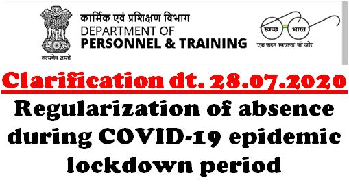 Regularization of absence during COVID-19 epidemic lockdown period: Clarification by DoPT 28.07.2020