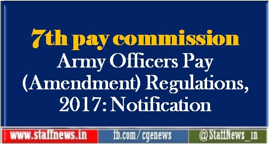 7th pay commission Army Officers Pay (Amendment) Regulations, 2017: Notification