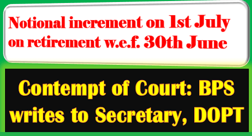 Notional increment on 1st July on retirement w.e.f. 30th June – Contempt of Court: BPS writes to Secretary, DOPT