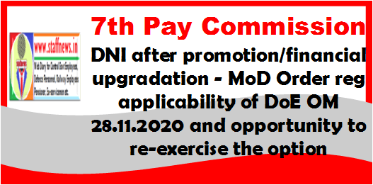 7th Pay Commission – DNI after promotion/financial upgradation – MoD Order reg applicability of DoE OM 28.11.2020 and opportunity to re-exercise the option