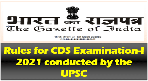 Rules for CDS Examination 2021 conducted by the UPSC