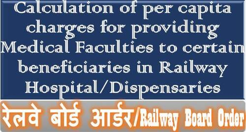 Calculation of per capita charges for providing Medical Faculties to certainbeneficiaries in Railway Hospital/Dispensaries