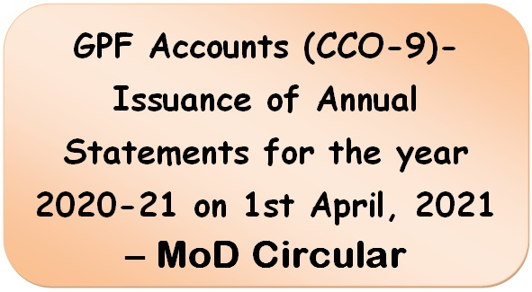 GPF Accounts (CCO-9)- Issuance of Annual Statements for the year 2020-21 on 1st April, 2021 – MoD Circular