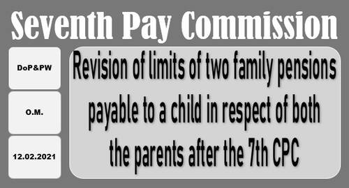 7th CPC Revision of limits of two family pensions payable to a child in respect of both the parents: DoP&PW OM dated 12.02.2021