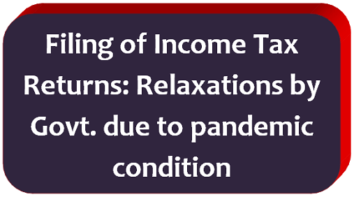 Filing of Income Tax Returns: Relaxations by Govt. due to pandemic condition
