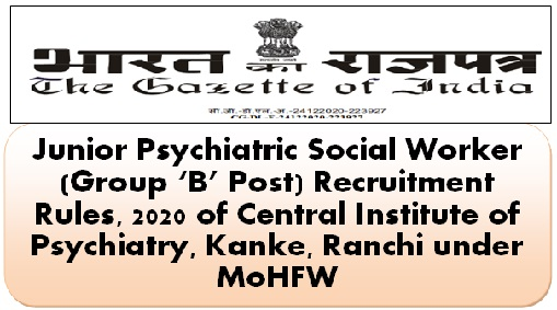 Junior Psychiatric Social Worker (Group 'B' Post) Recruitment Rules, 2020 of Central Institute of Psychiatry, Kanke, Ranchi under MoHFW