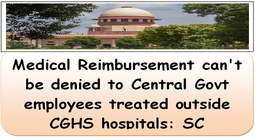 Medical Reimbursement can't be denied to Central govt employees treated outside CGHS hospitals: SC