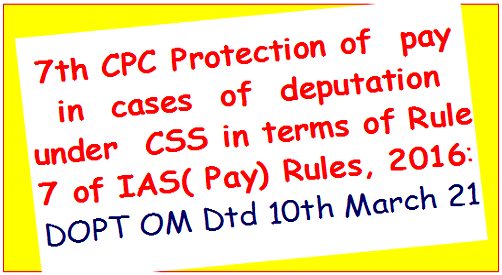 7th-cpc-protection-of-pay-in-cases-of-deputation-under-css-in-terms-of-rule-7-of-ias-pay-rules-2016-dopt-om-dtd-10th-march-21