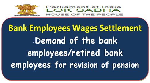 Bank Employees Wages Settlement – Demand of the bank employees/retired bank employees for revision of pension