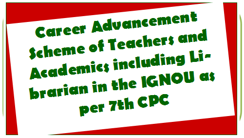 Career Advancement Scheme of Teachers and Academics including Librarian in the IGNOU as per 7th CPC
