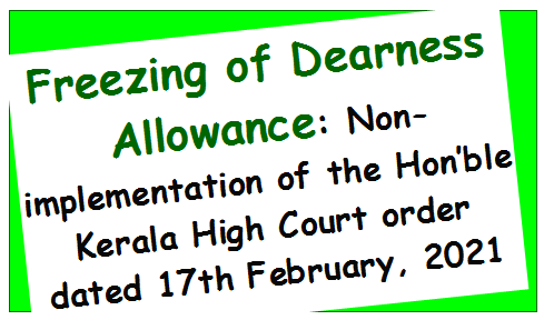 Freezing of Dearness Allowance: Non-implementation of the Hon'ble Kerala High Court order dated 17th February, 2021