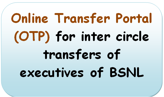 Online Transfer Portal (OTP) for inter circle transfers of executives of BSNL