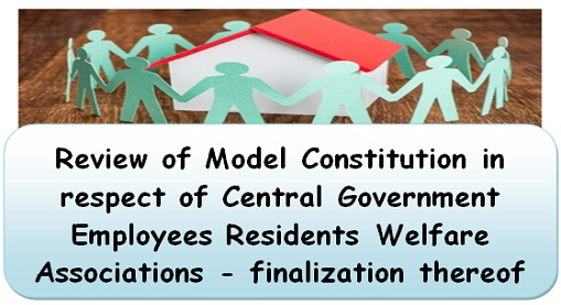 Review of Model Constitution in respect of Central Government Employees Residents Welfare Associations – finalization thereof