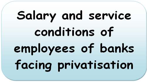 Salary and service conditions of employees of banks facing privatisation