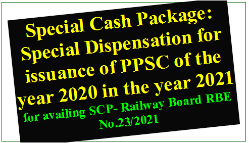 Special Cash Package: Special Dispensation for issuance of PPSC of the year 2020 in the year 2021 for availing SCP- Railway Board RBE No.23/2021