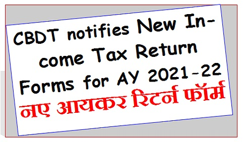 CBDT notifies New Income Tax Return Forms for AY 2021-22 – नए आयकर रिटर्न फॉर्म
