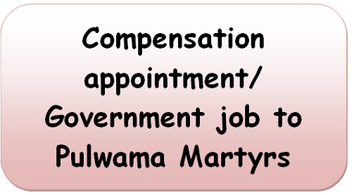 Compensation appointment/ Government job to Pulwama Martyrs