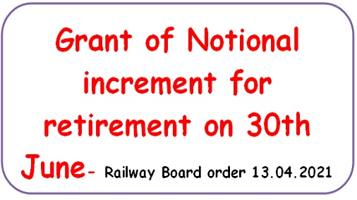 Grant of Notional increment for retirement on 30th June- Railway Board order 13.04.2021