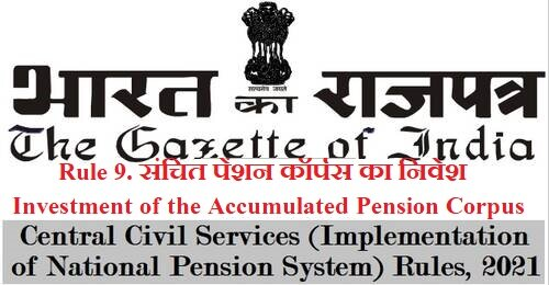Investment of the Accumulated Pension Corpus – Rule 9 of CCS (Implementation of NPS) Rules, 2021