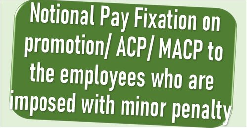 Notional Pay Fixation on promotion/ ACP/ MACP to the employees who are imposed with minor penalty