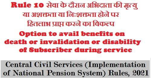 Option to avail benefits on death or invalidation or disability of Subscriber during service – Rule 10 of CCS NPS Rules 2021