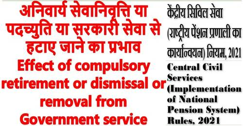 Effect of compulsory retirement or dismissal or removal from Government service: Rule 18 CCS NPS Rules, 2021