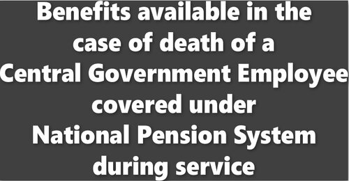 National Pension System: Benefits available in the case of death of a Central Government Employee during Service