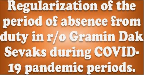 Regularization of the period of absence from duty in r/o Gramin Dak Sevaks during COVID-19 pandemic periods: Deptt. of Posts