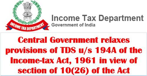 Central Government relaxes provisions of TDS u/s 194A of the Income-tax Act, 1961 in view of section of 10(26) of the Act