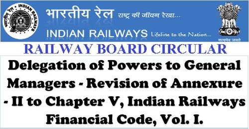 Delegation of Powers to General Managers – Revision of Annexure- II to Chapter V, Indian Railways Financial Code, Vol. I