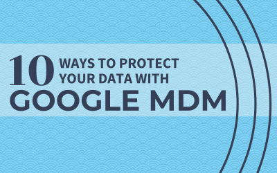 10 Ways You Can Protect Your Data with Google MDM