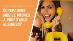 How to Start a Profitable Mobile Phone Repair Business in 2021