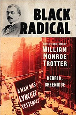Black Radical- The Life & Times of William Monroe Trotter by Kerri K Greenidge Image from Amazon.com