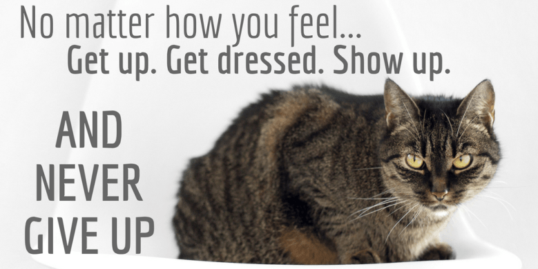 No matter how you feel. Get up. Get Dressed. Show up. and never give up!