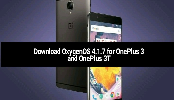 Download OxygenOS 4.1.7 for OnePlus 3 and OnePlus 3T