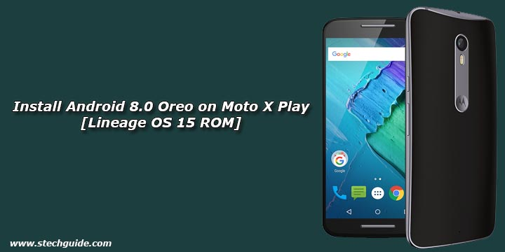 How To Install Android 8.0 Oreo On Moto X Play [Lineage OS