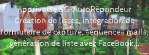 Apprivoise SG-AutoRépondeur Création de listes, intégration de formulaire de capture, séquences mails, génération de liste avec FaceBook... Stéphanie Rodriguez-André.com