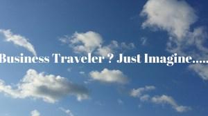 Business Traveler ? Just Imagine…