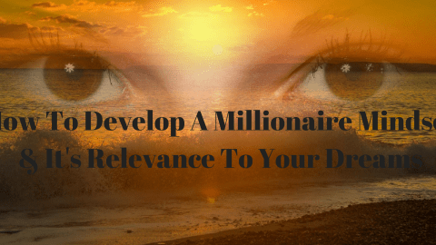 How To Develop A Millionaire Mindset & It's Relevance To Your Dreams