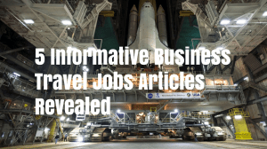 5 Informative Business Travel Jobs Articles Revealed