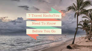 7 Travel Hacks You Need to Know Before You Go