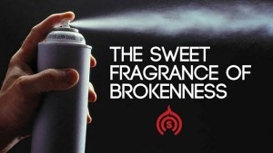 The Sweet Fragrance of Brokenness