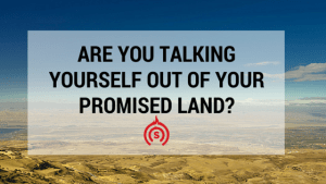 Are you talking yourself out of your Promised Land