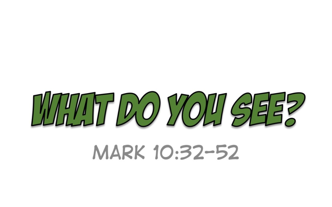 What Do You See? | A Sermon from Mark 10:32-52