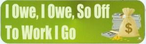 I Owe So Off To Work I Go Bumper Sticker