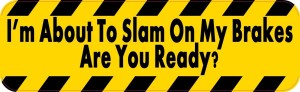 I'm About To Slam On My Brakes Bumper Sticker
