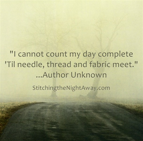 I cannot count my day complete 'til thread, needle, and fabric meet.