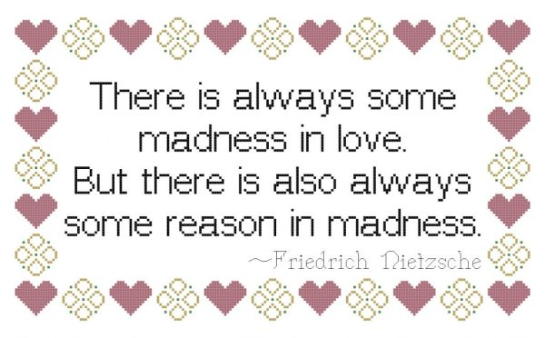 There is always some madness in love. But there is also always some reason in madness. ~ Friedrich Nietzsche